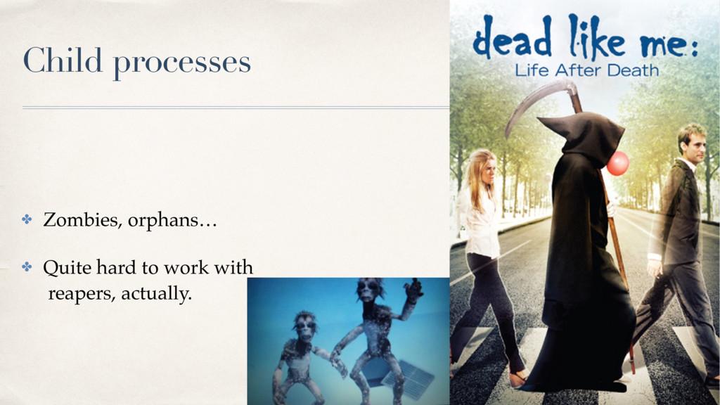 Child processes ✤ Zombies, orphans… ✤ Quite har...
