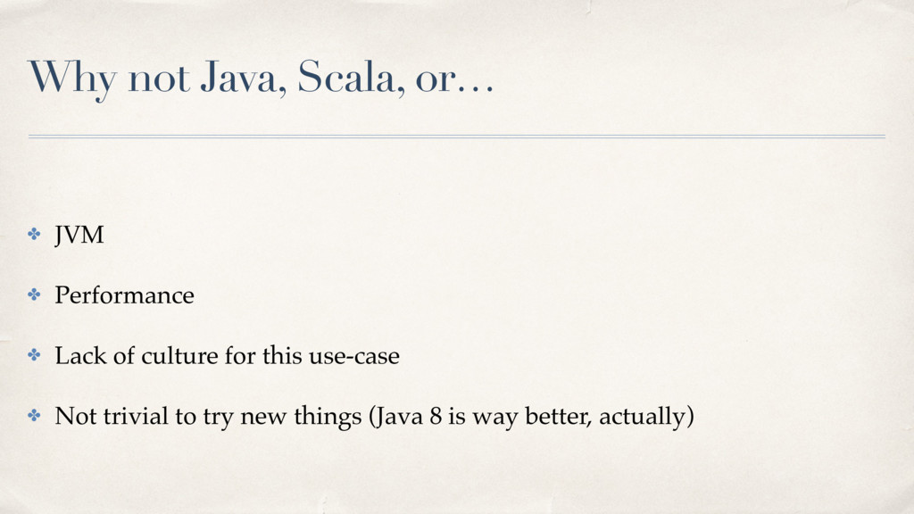 Why not Java, Scala, or… ✤ JVM ✤ Performance ✤ ...