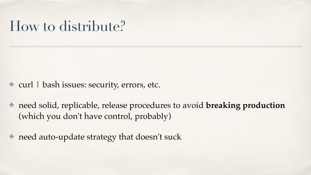 How to distribute? ✤ curl | bash issues: securi...