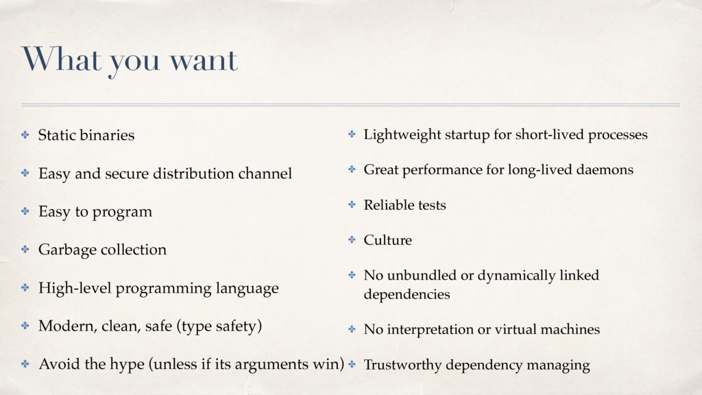 What you want ✤ Static binaries ✤ Easy and secu...
