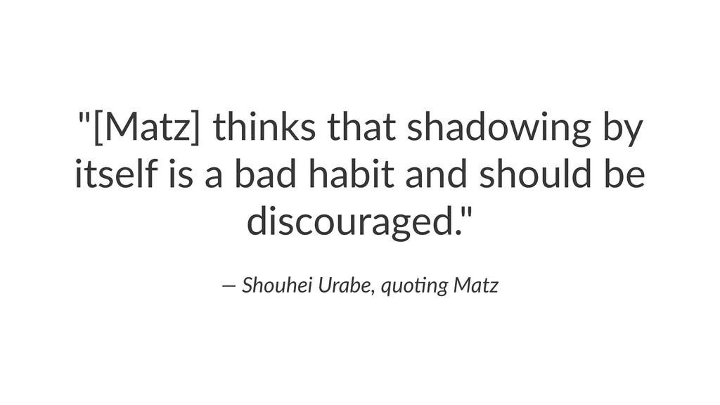 """[Matz] thinks that shadowing by itself is a ba..."