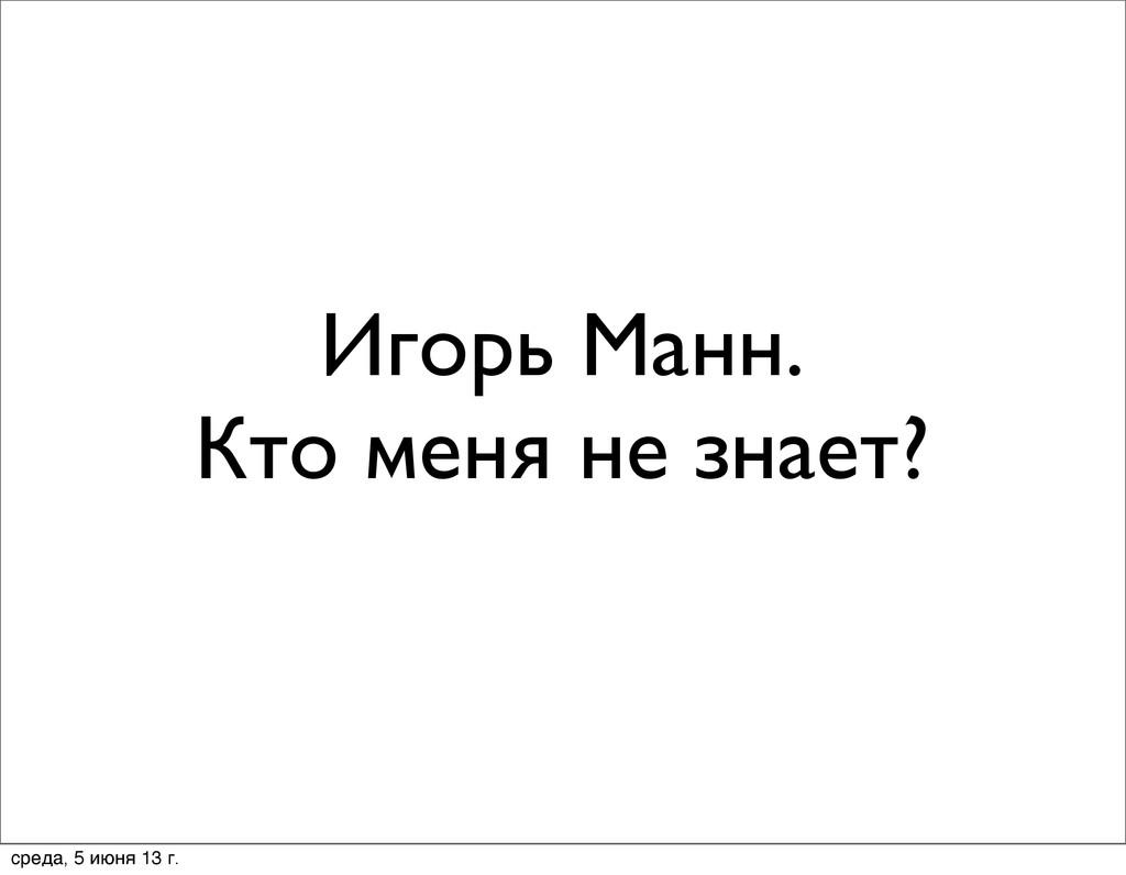 Игорь Манн. Кто меня не знает? среда, 5 июня 13...