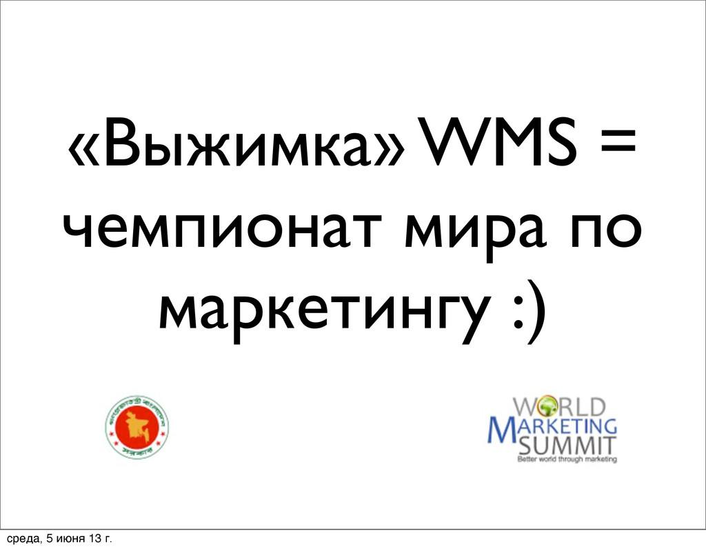«Выжимка» WMS = чемпионат мира по маркетингу :)...