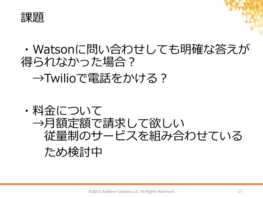 課題 ・Watsonに問い合わせしても明確な答えが 得られなかった場合? →Twilioで電話...