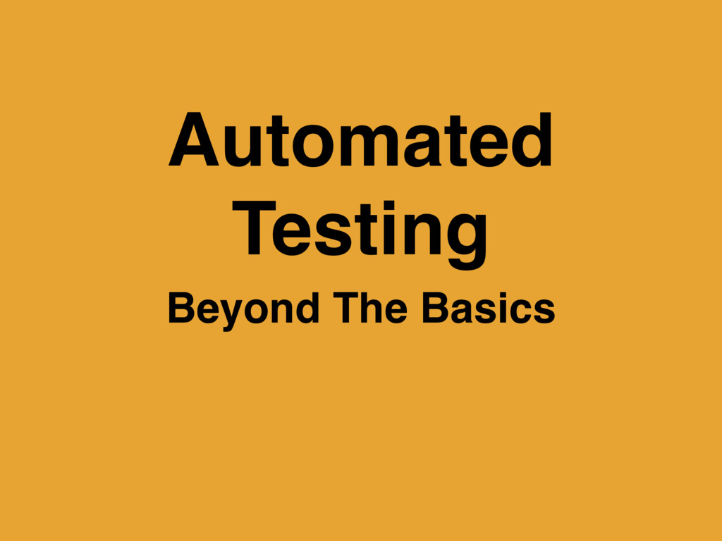 Automated Testing Beyond The Basics