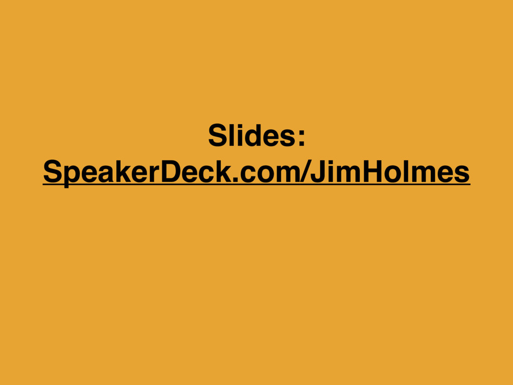 Slides: SpeakerDeck.com/JimHolmes