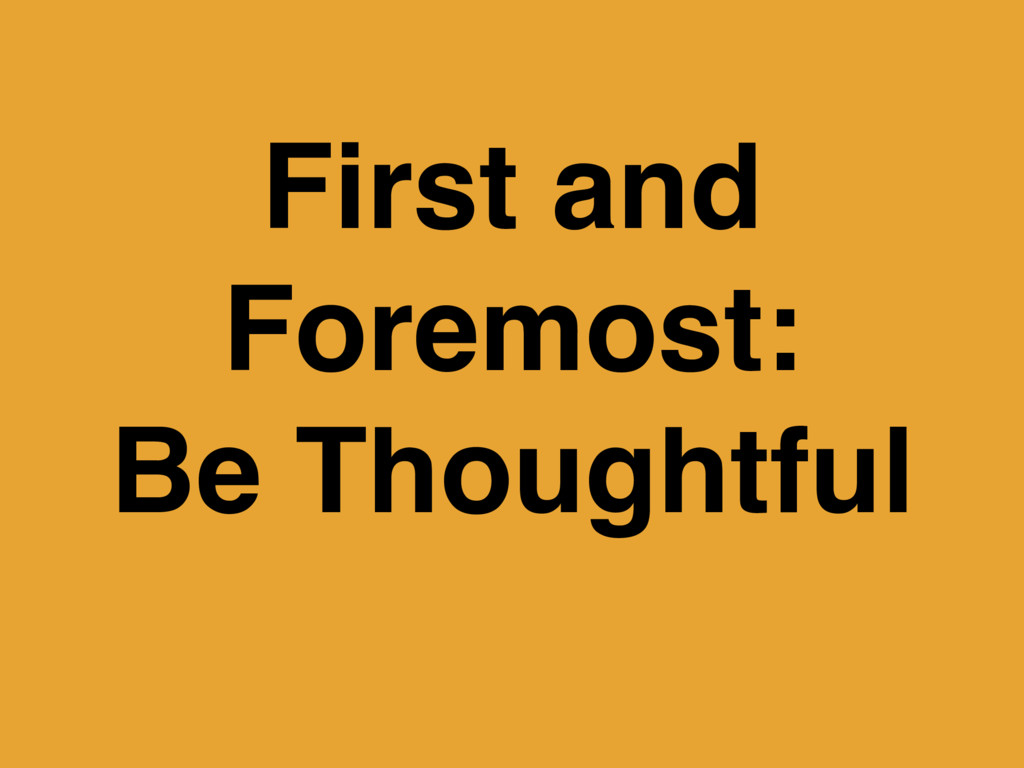 First and Foremost: Be Thoughtful