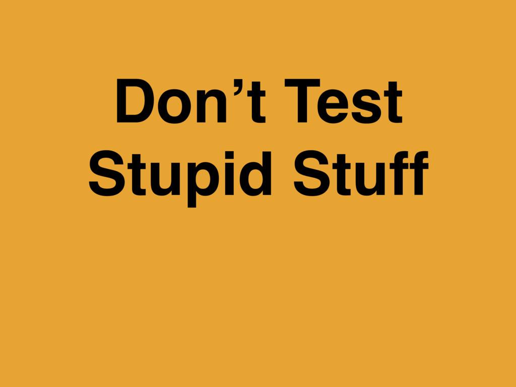 Don't Test Stupid Stuff