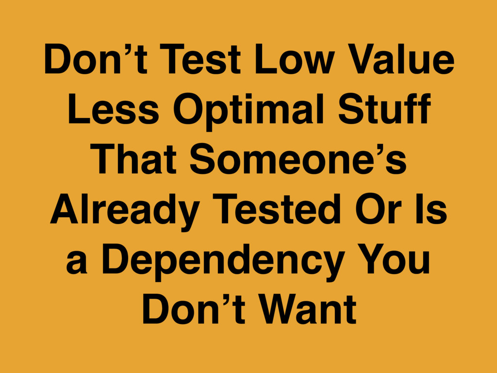 Don't Test Low Value Less Optimal Stuff That So...