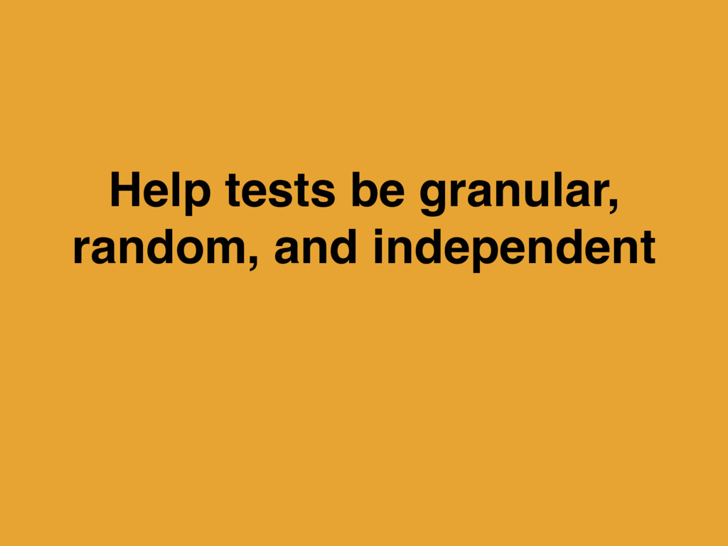 Help tests be granular, random, and independent