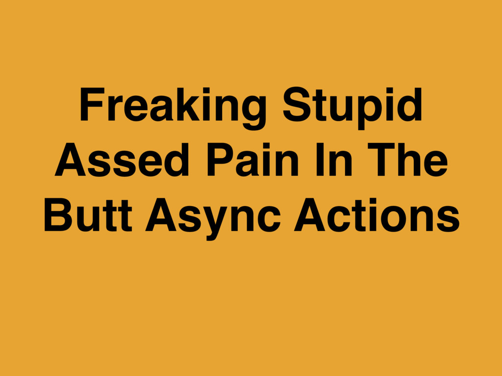 Freaking Stupid Assed Pain In The Butt Async Ac...