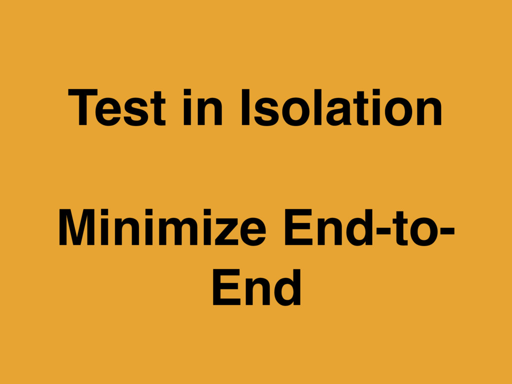 Test in Isolation Minimize End-to- End