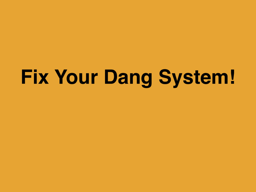 Fix Your Dang System!
