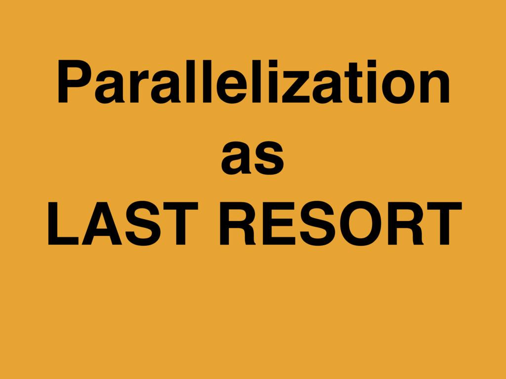 Parallelization as LAST RESORT