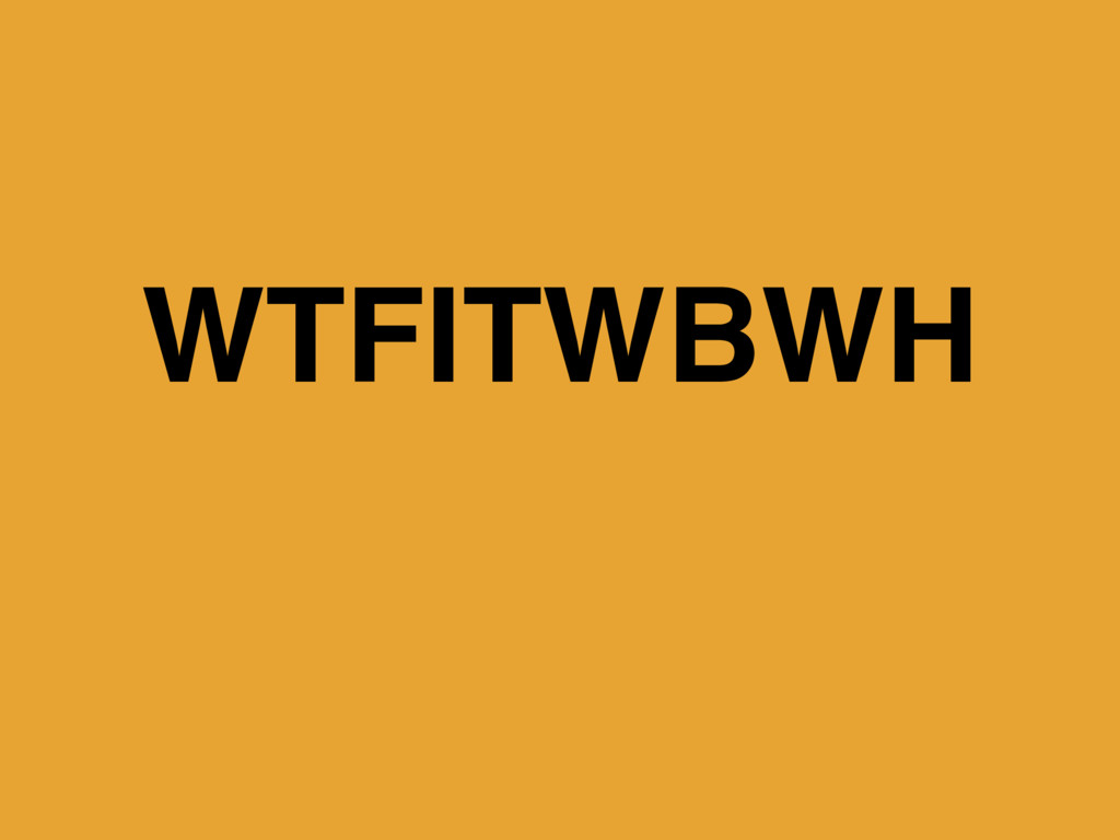 WTFITWBWH