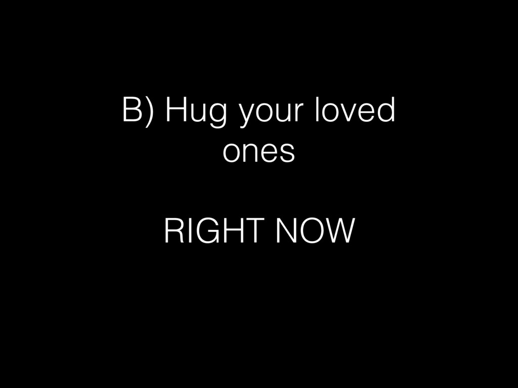 B) Hug your loved ones RIGHT NOW