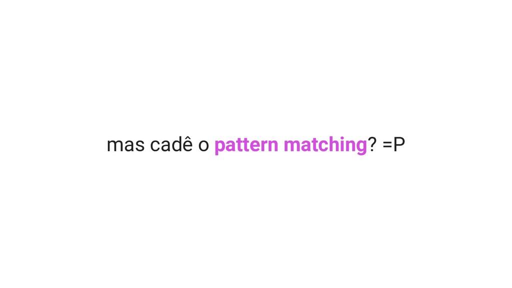 mas cadê o pattern matching? =P
