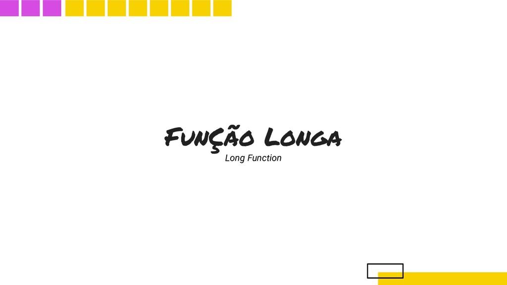 FunÇão Longa Long Function