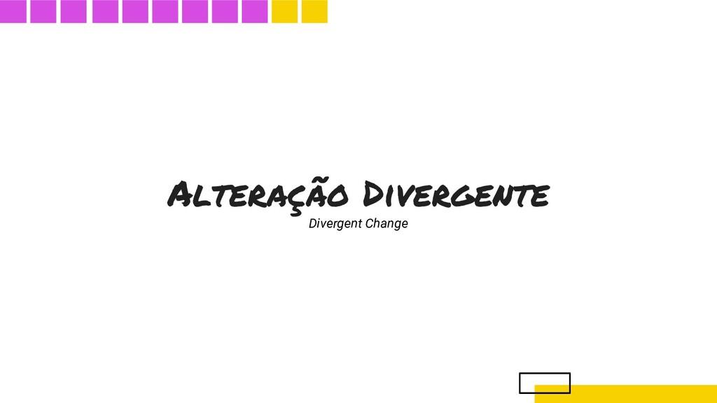 Alteração Divergente Divergent Change