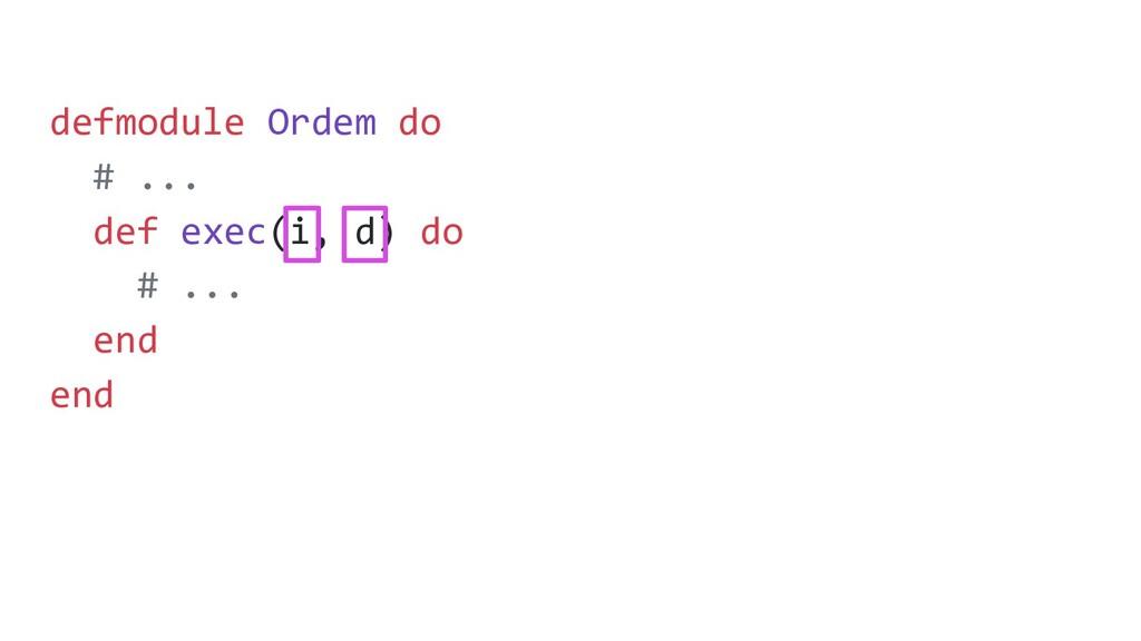 defmodule Ordem do # ... def exec(i, d) do # .....