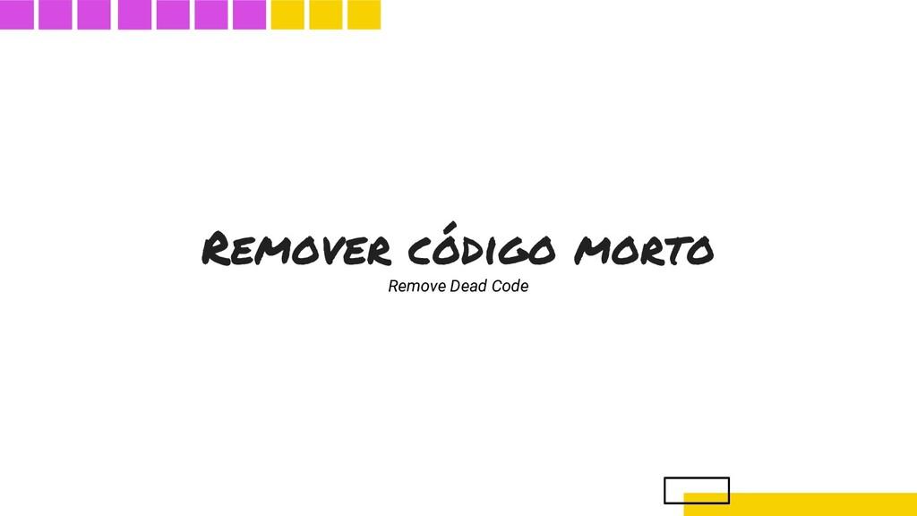 Remover código morto Remove Dead Code