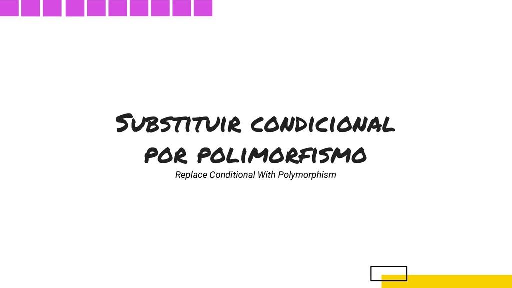 Substituir condicional por polimorfismo Replace...