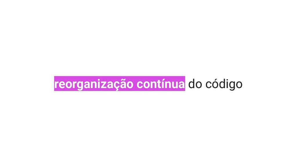 reorganização contínua do código