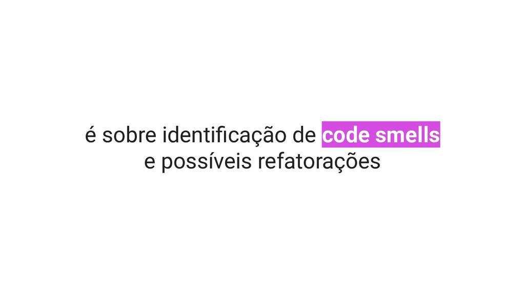é sobre identificação de code smells e possíveis...