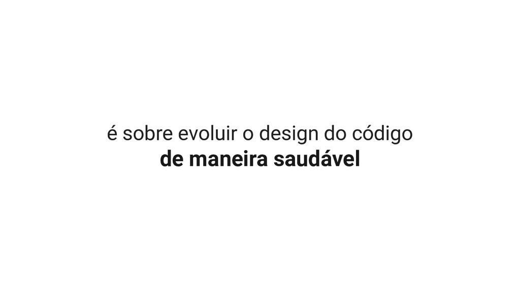 é sobre evoluir o design do código de maneira s...