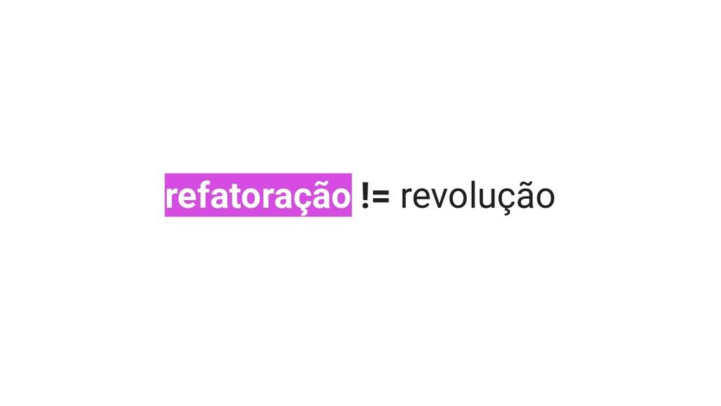 refatoração != revolução
