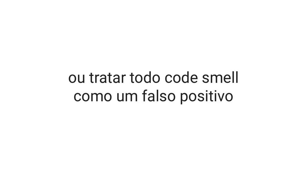 ou tratar todo code smell como um falso positivo
