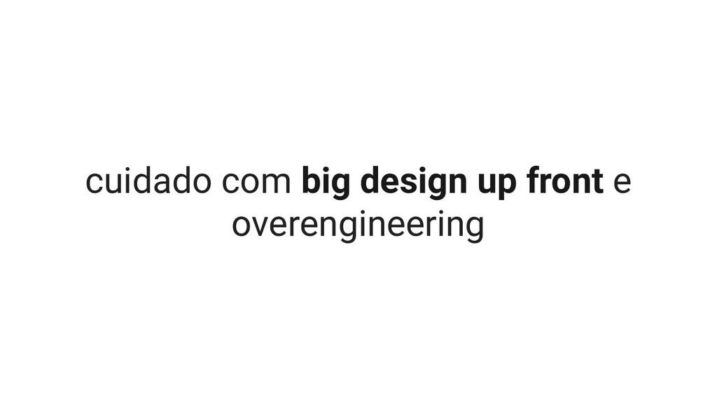 cuidado com big design up front e overengineeri...