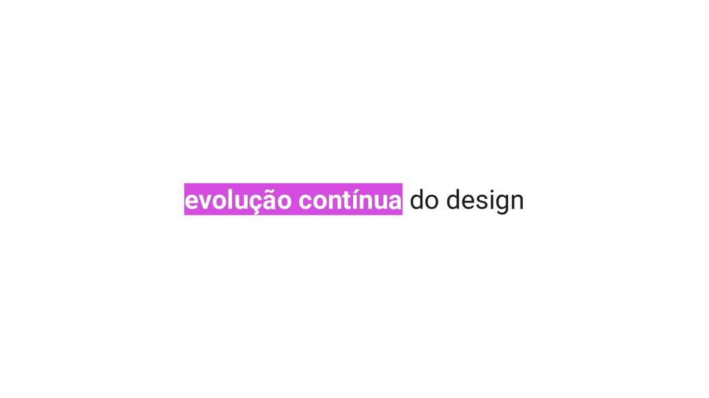 evolução contínua do design