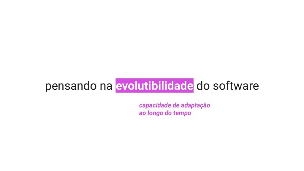 pensando na evolutibilidade do software capacid...