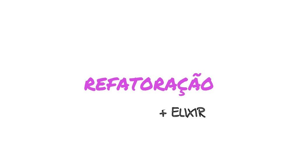 REFATORAÇÃO + ELIXIR