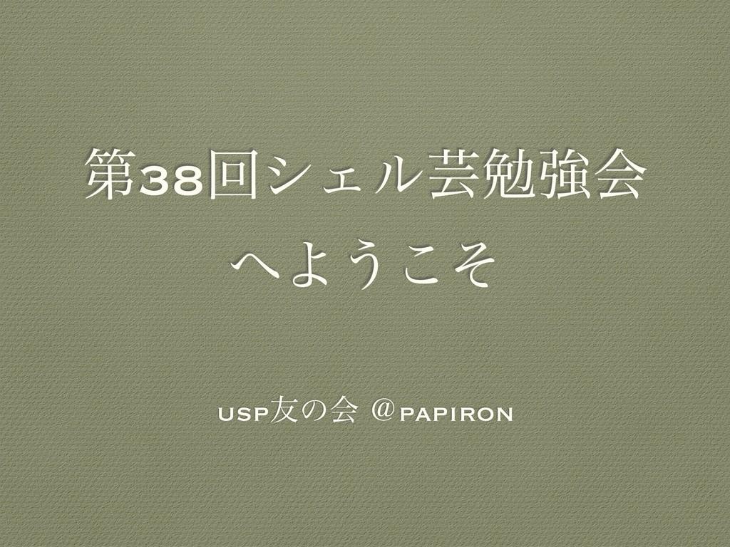 ୈ38ճγΣϧܳษڧձ Α͏ͦ͜ usp༑ͷձ ˏpapiron