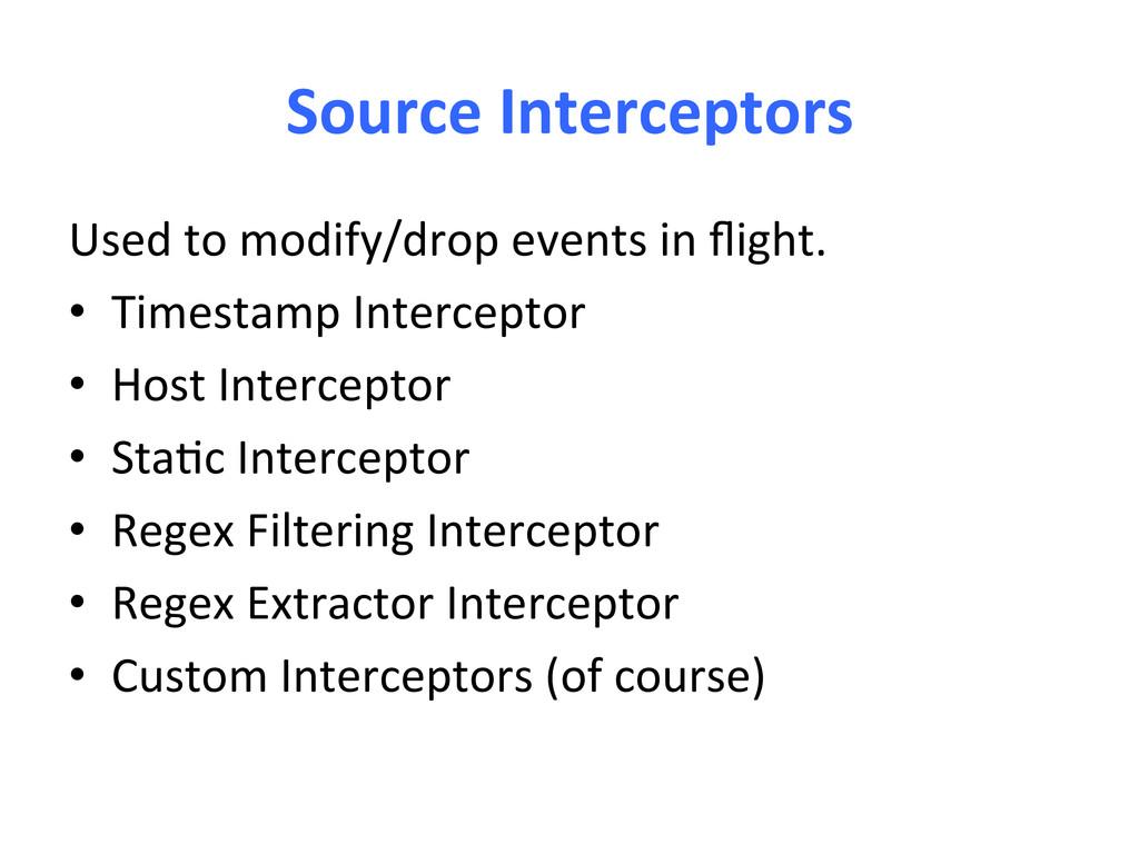 Source Interceptors  Used to modify...