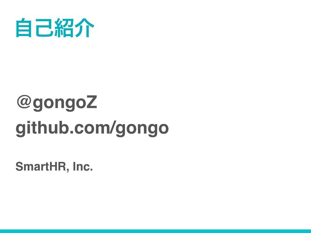@gongoZ github.com/gongo SmartHR, Inc. ࣗݾհ
