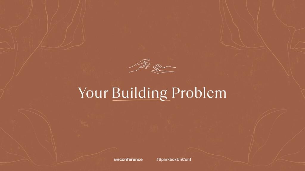 #SparkboxUnConf Your Building Problem
