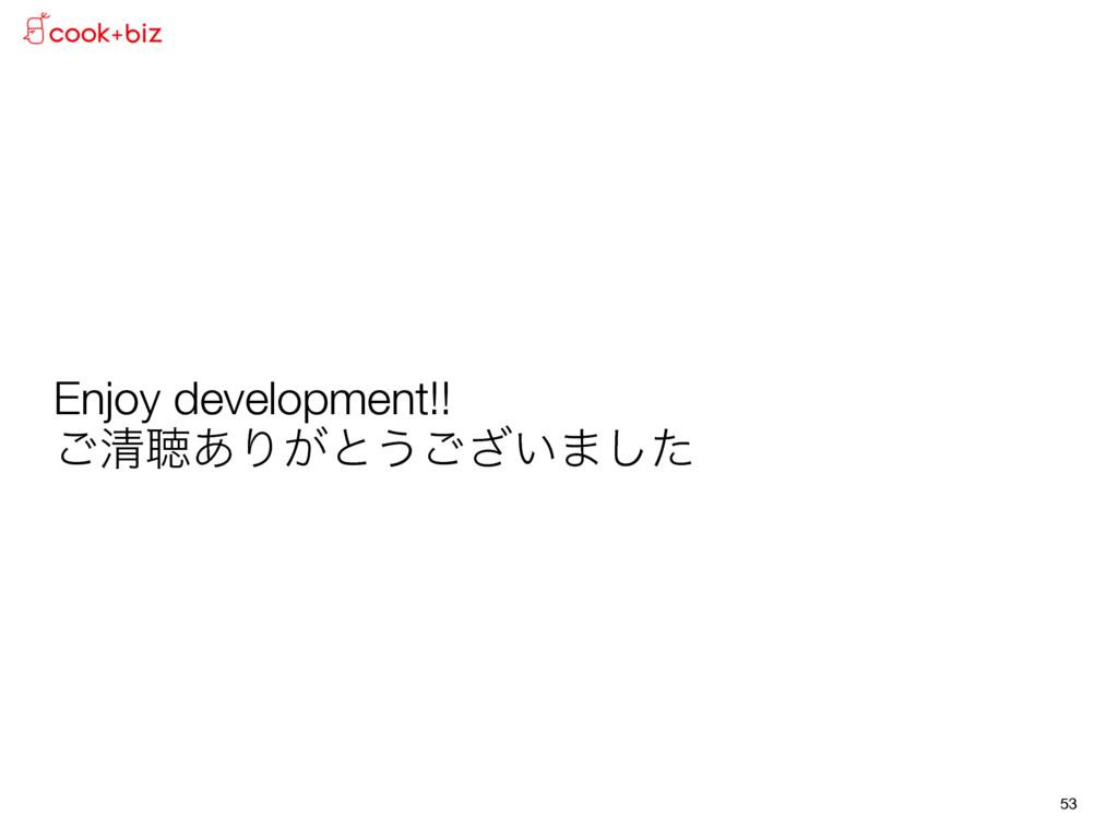 Enjoy development!! ͝ਗ਼ௌ͋Γ͕ͱ͏͍͟͝·ͨ͠ 53