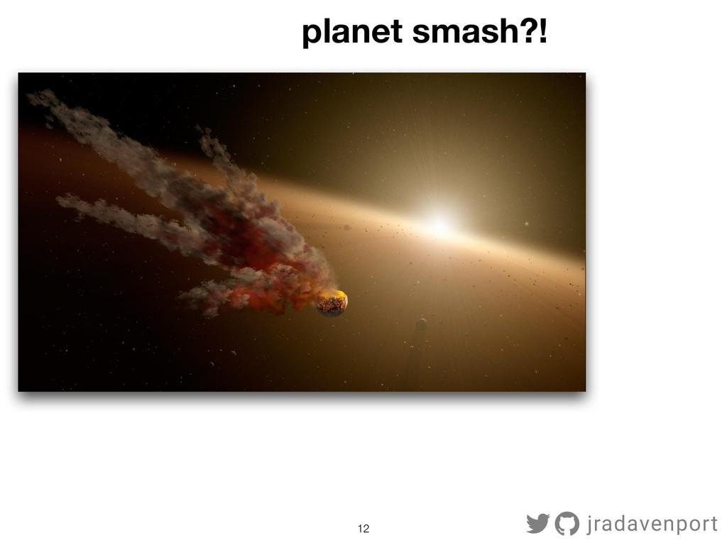 !12 jradavenport planet smash?!