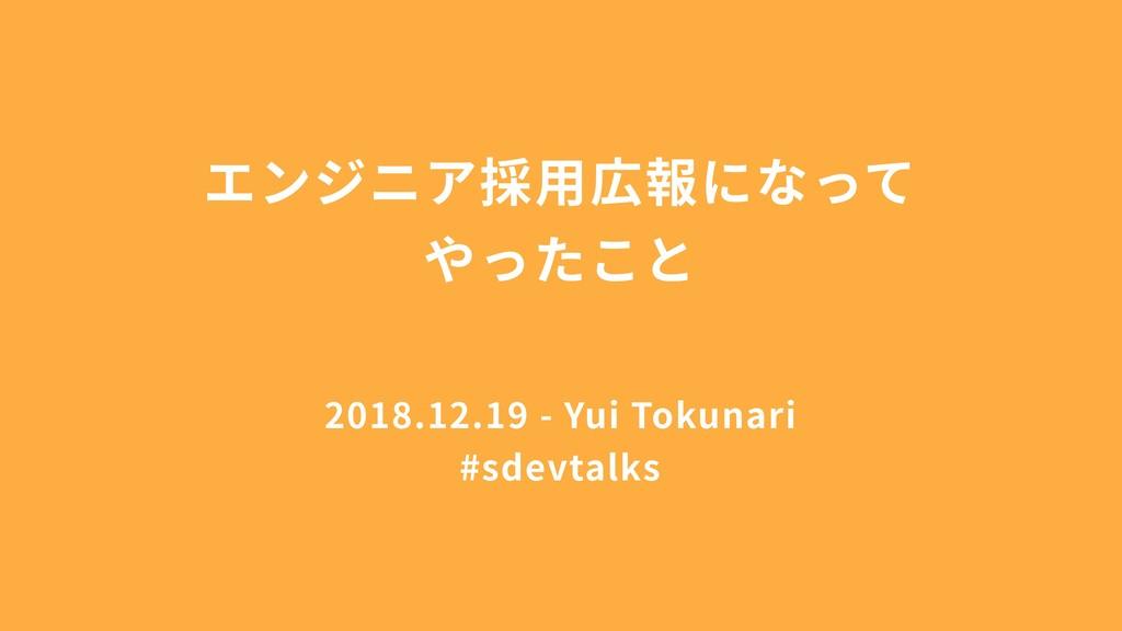 エンジニア採⽤広報になって やったこと 2018.12.19 - Yui Tokunari #...