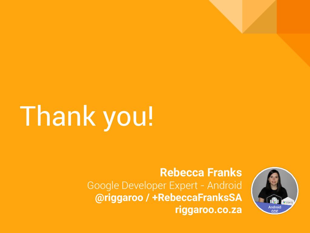 Thank you! Rebecca Franks Google Developer Expe...
