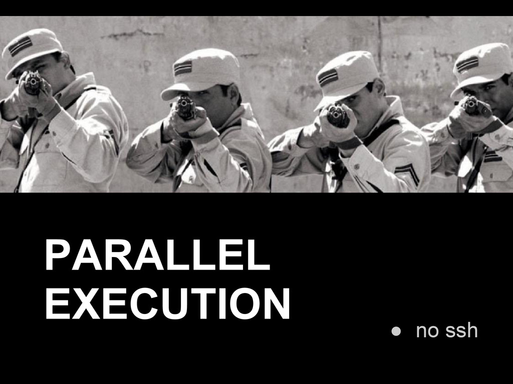 ● no ssh PARALLEL EXECUTION