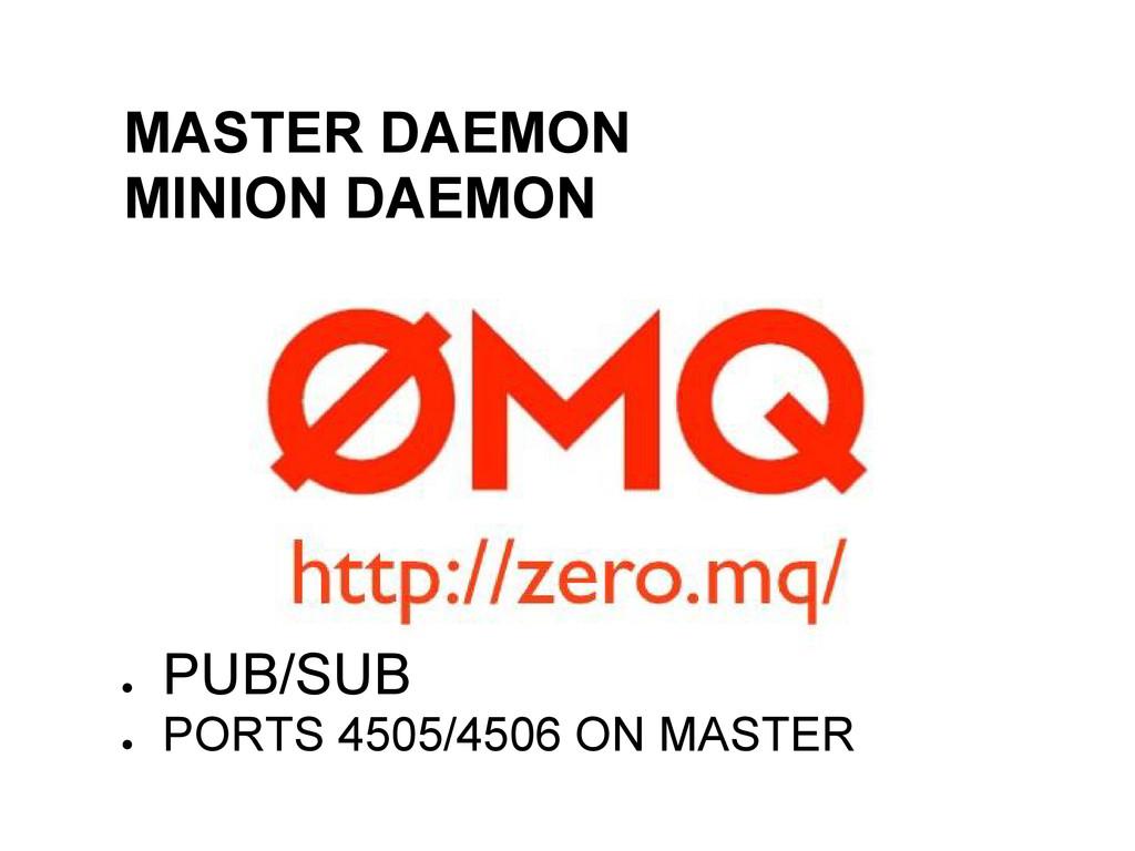 ● MASTER DAEMON ● MINION DAEMON ● PUB/SUB ● POR...