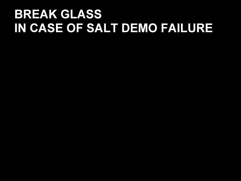 BREAK GLASS IN CASE OF SALT DEMO FAILURE