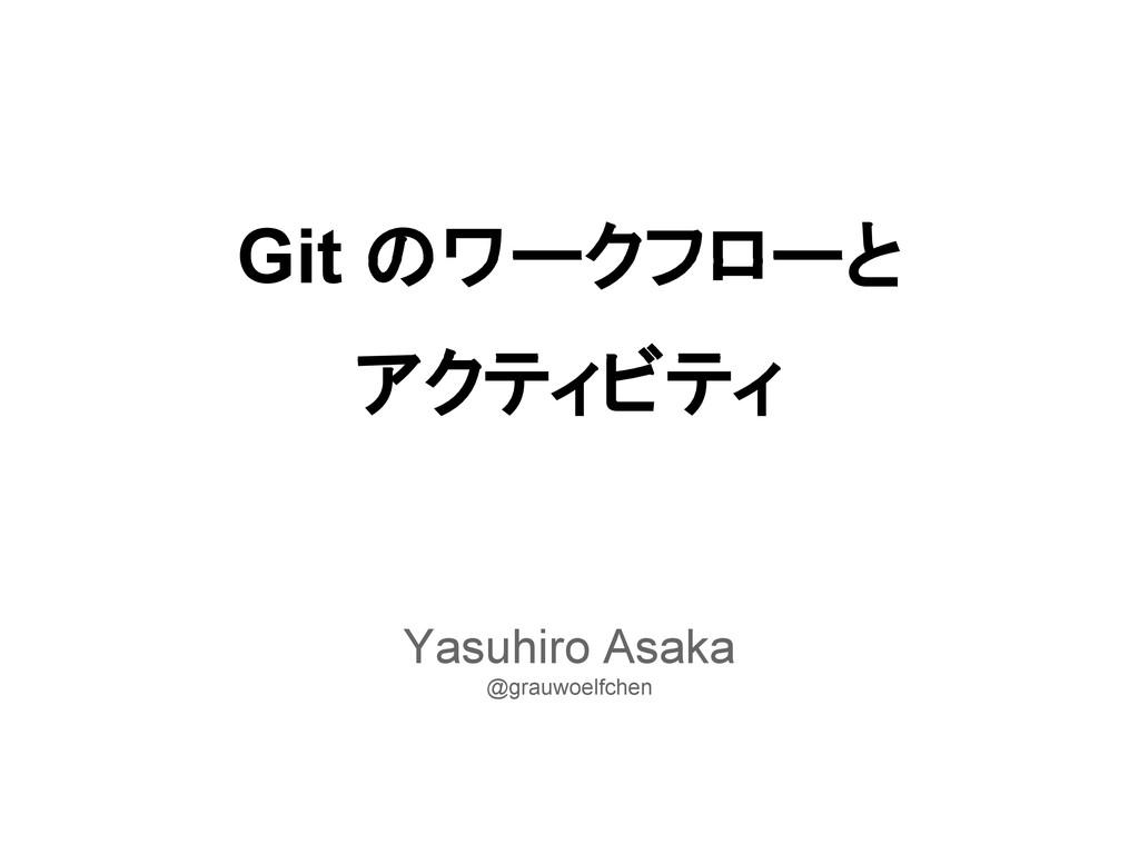 Git のワークフローと アクティビティ Yasuhiro Asaka @grauwoelfc...