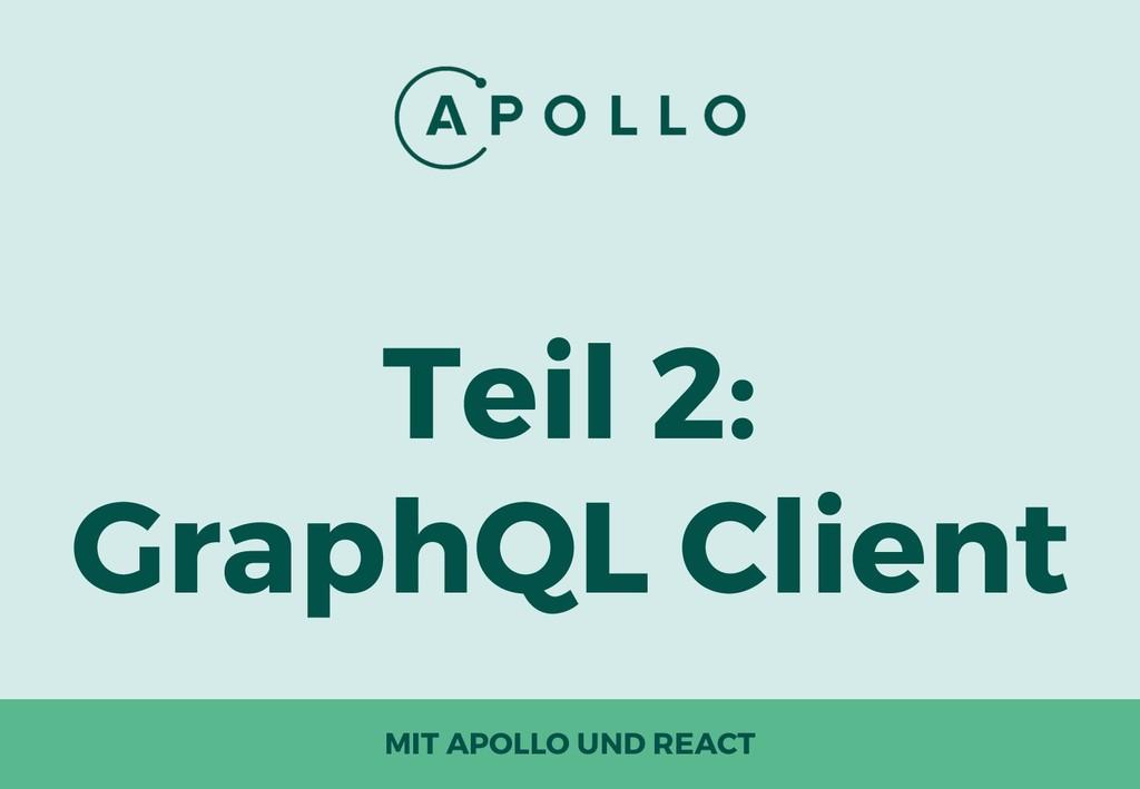 Teil 2: GraphQL Client MIT APOLLO UND REACT