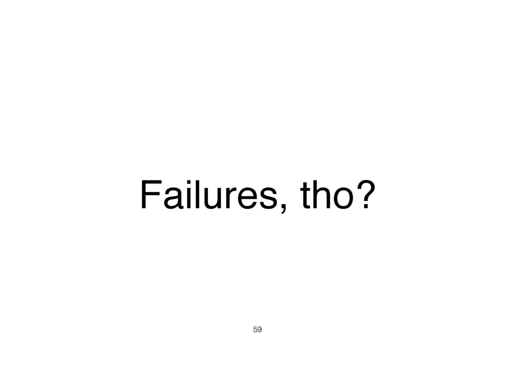 Failures, tho? 59