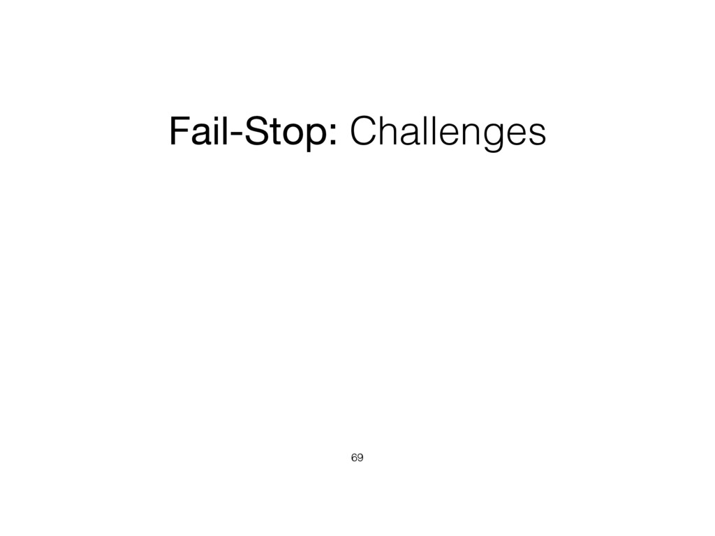 Fail-Stop: Challenges 69